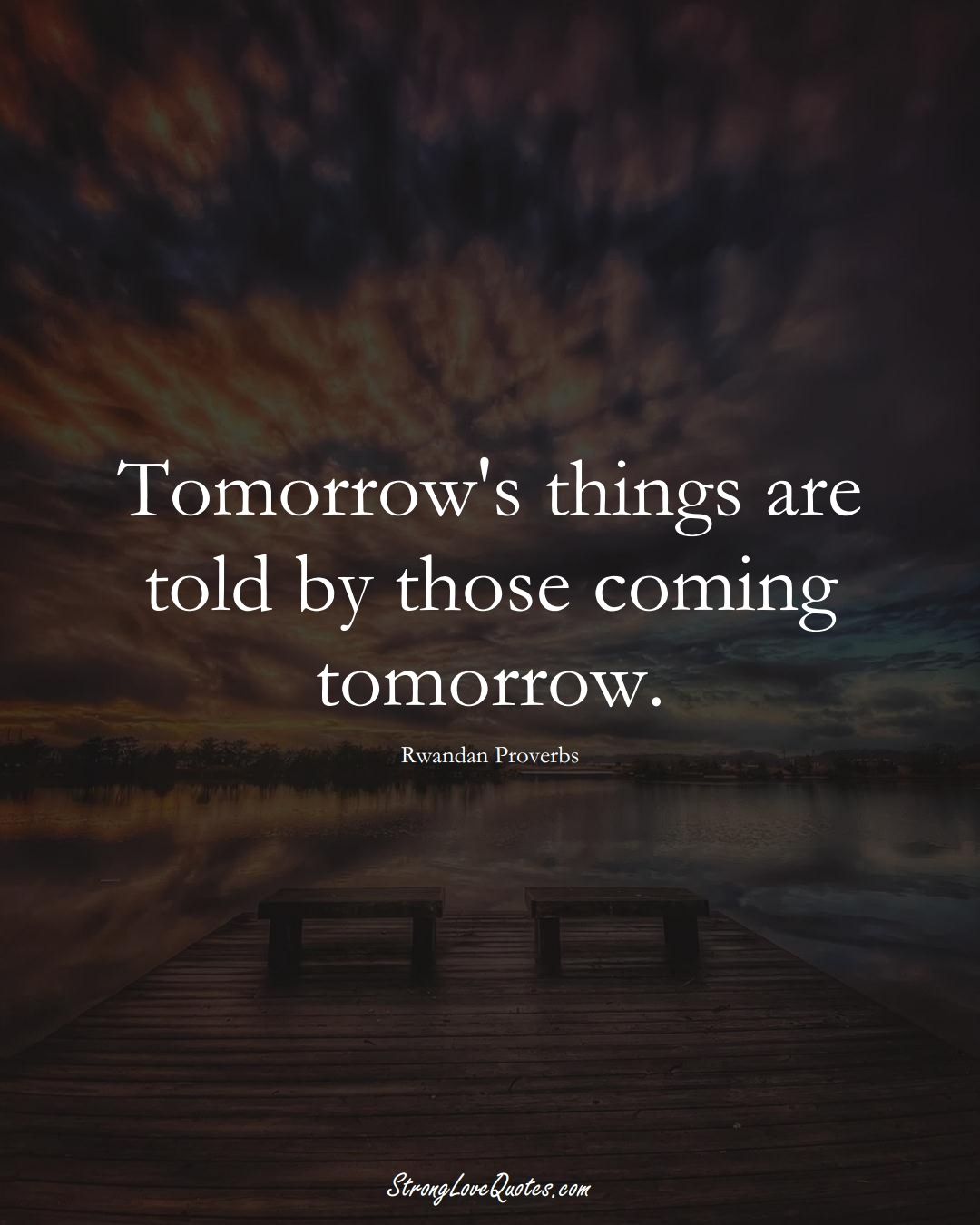 Tomorrow's things are told by those coming tomorrow. (Rwandan Sayings);  #AfricanSayings