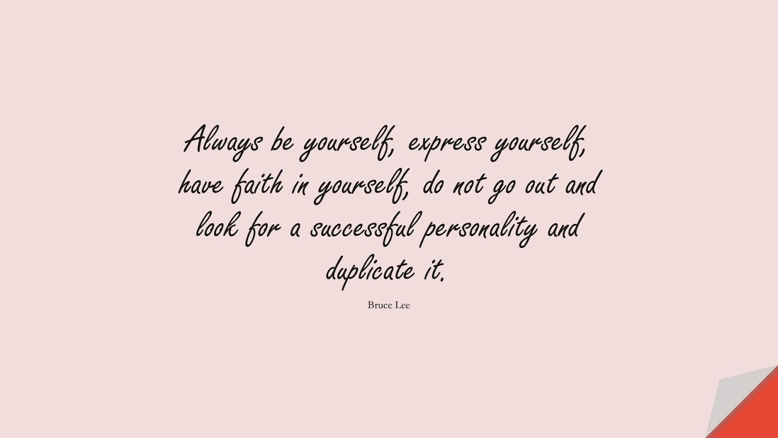 Always be yourself, express yourself, have faith in yourself, do not go out and look for a successful personality and duplicate it. (Bruce Lee);  #SuccessQuotes