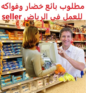 وظائف السعودية مطلوب بائع خضار وفواكه للعمل في الرياض seller