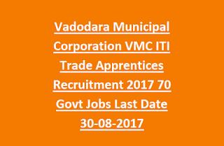 Vadodara Municipal Corporation VMC ITI Trade Apprentices Recruitment 2017 70 Govt Jobs Last Date 30-08-2017