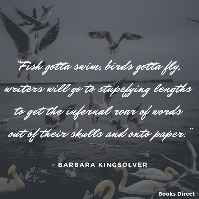 """Fish gotta swim, birds gotta fly, writers will go to stupefying lengths to get the infernal roar of words out of their skulls and onto paper.""  ~ Barbara Kingsolver"