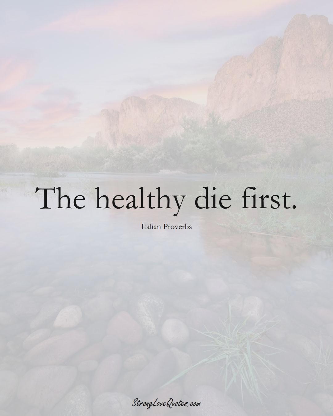 The healthy die first. (Italian Sayings);  #EuropeanSayings