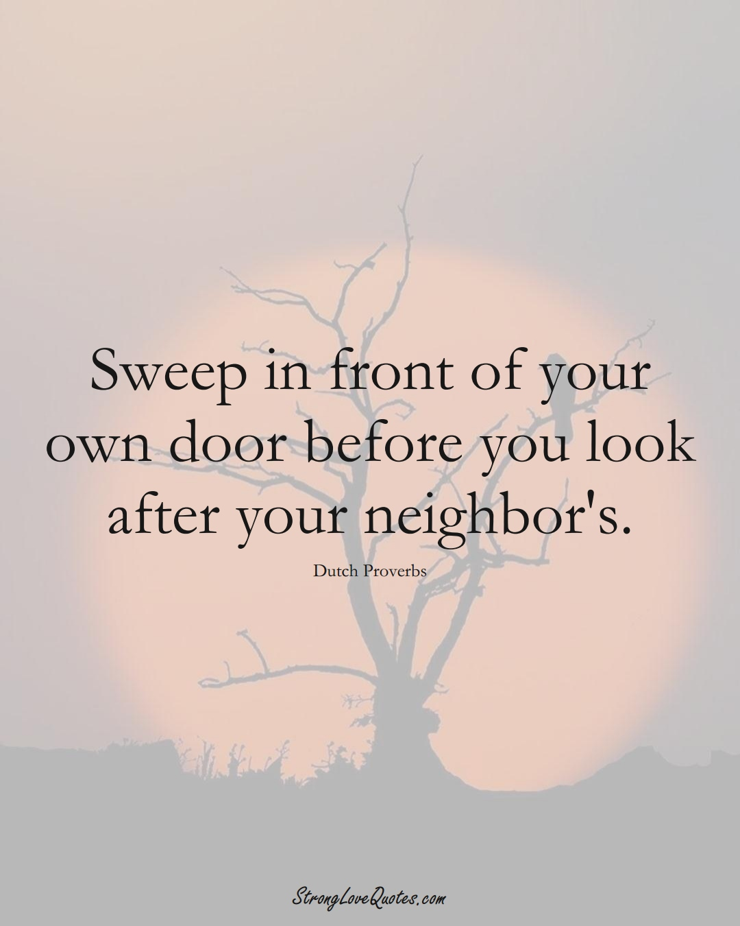 Sweep in front of your own door before you look after your neighbor's. (Dutch Sayings);  #EuropeanSayings