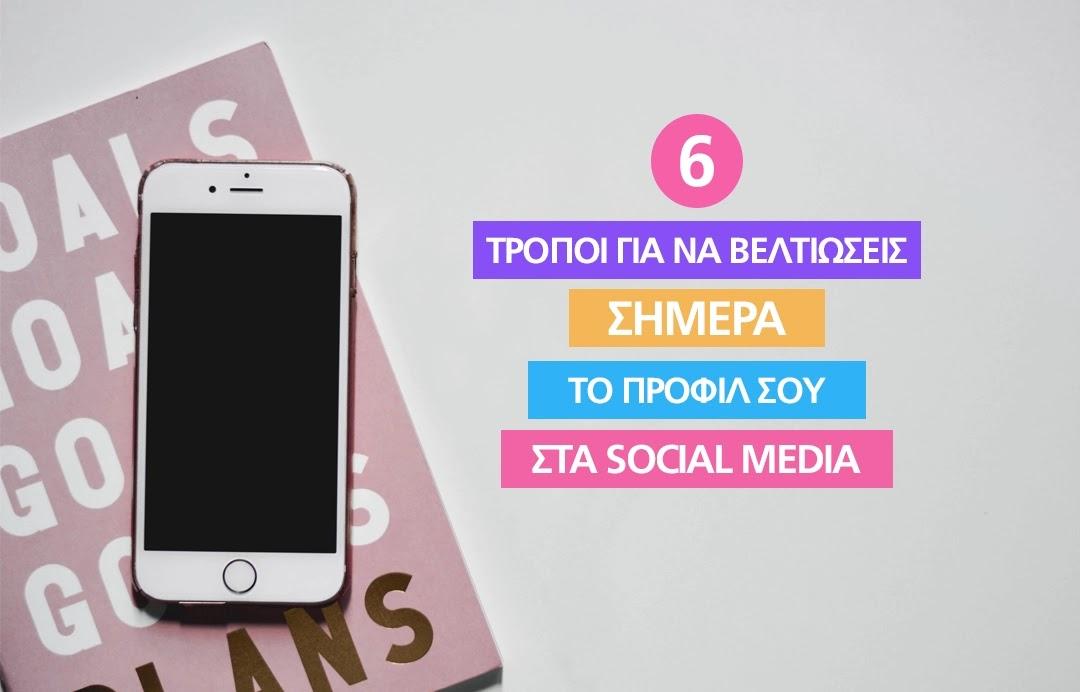 6 τρόποι για να βελτιώσεις σήμερα το προφίλ σου στα social media