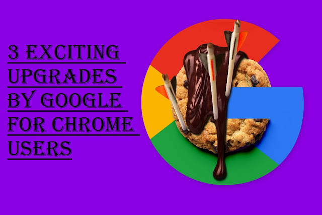 3 Exciting Upgrades by Google for Chrome Users
