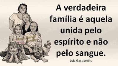 A verdadeira família é aquela unida pelo espírito e não pelo sangue. Luiz Gasparetto