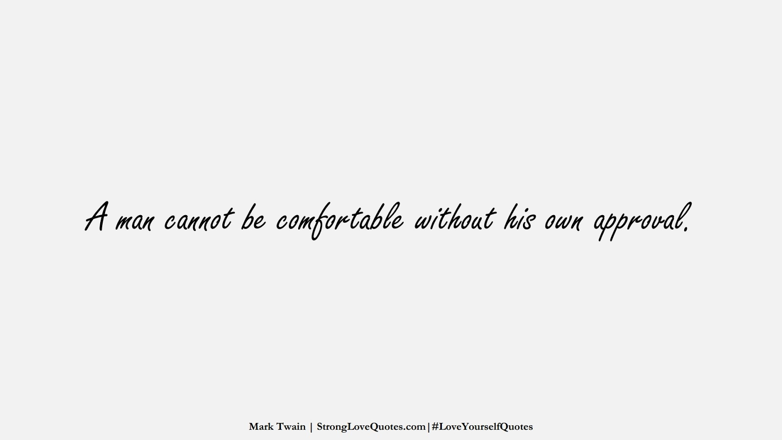 A man cannot be comfortable without his own approval. (Mark Twain);  #LoveYourselfQuotes