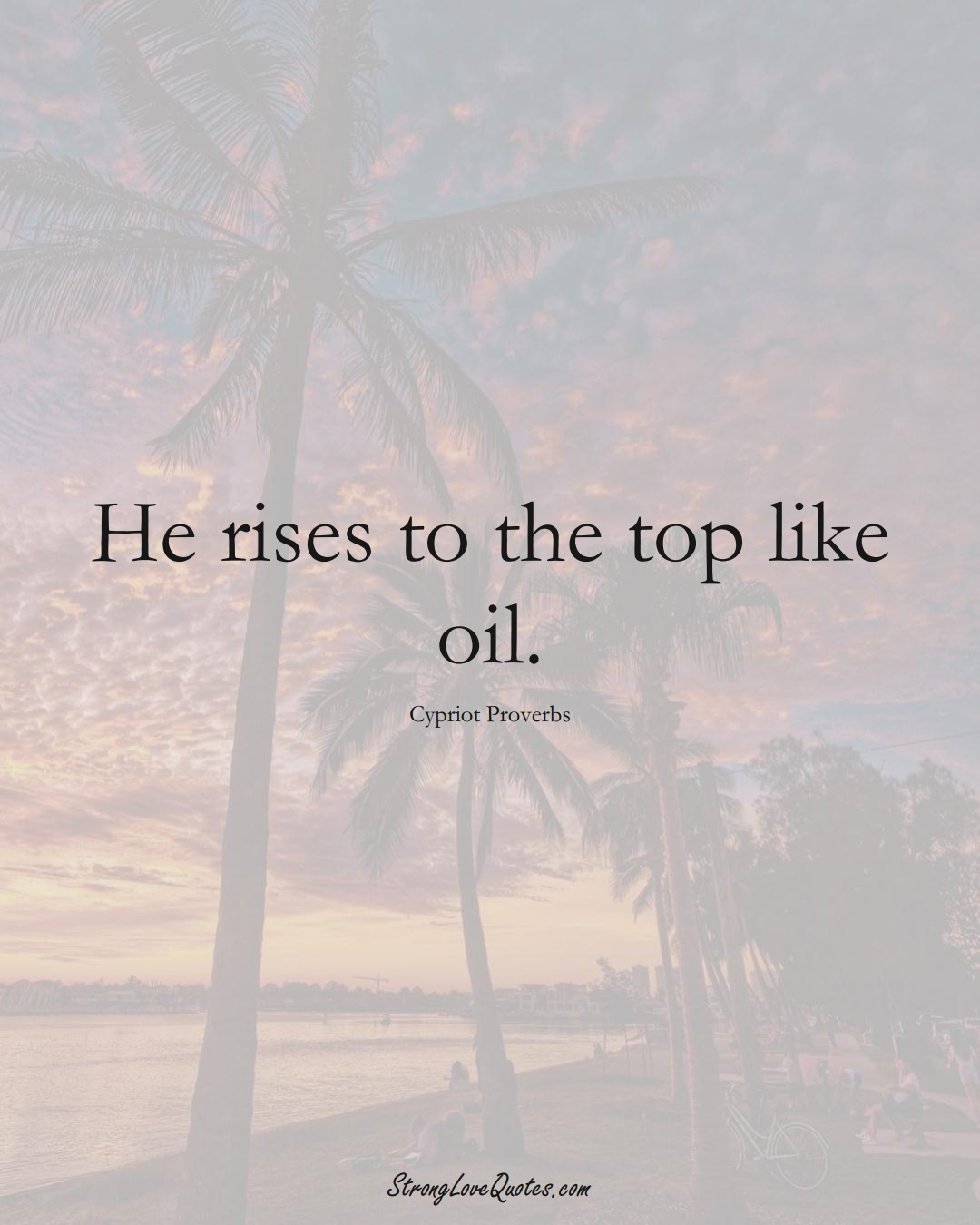 He rises to the top like oil. (Cypriot Sayings);  #MiddleEasternSayings