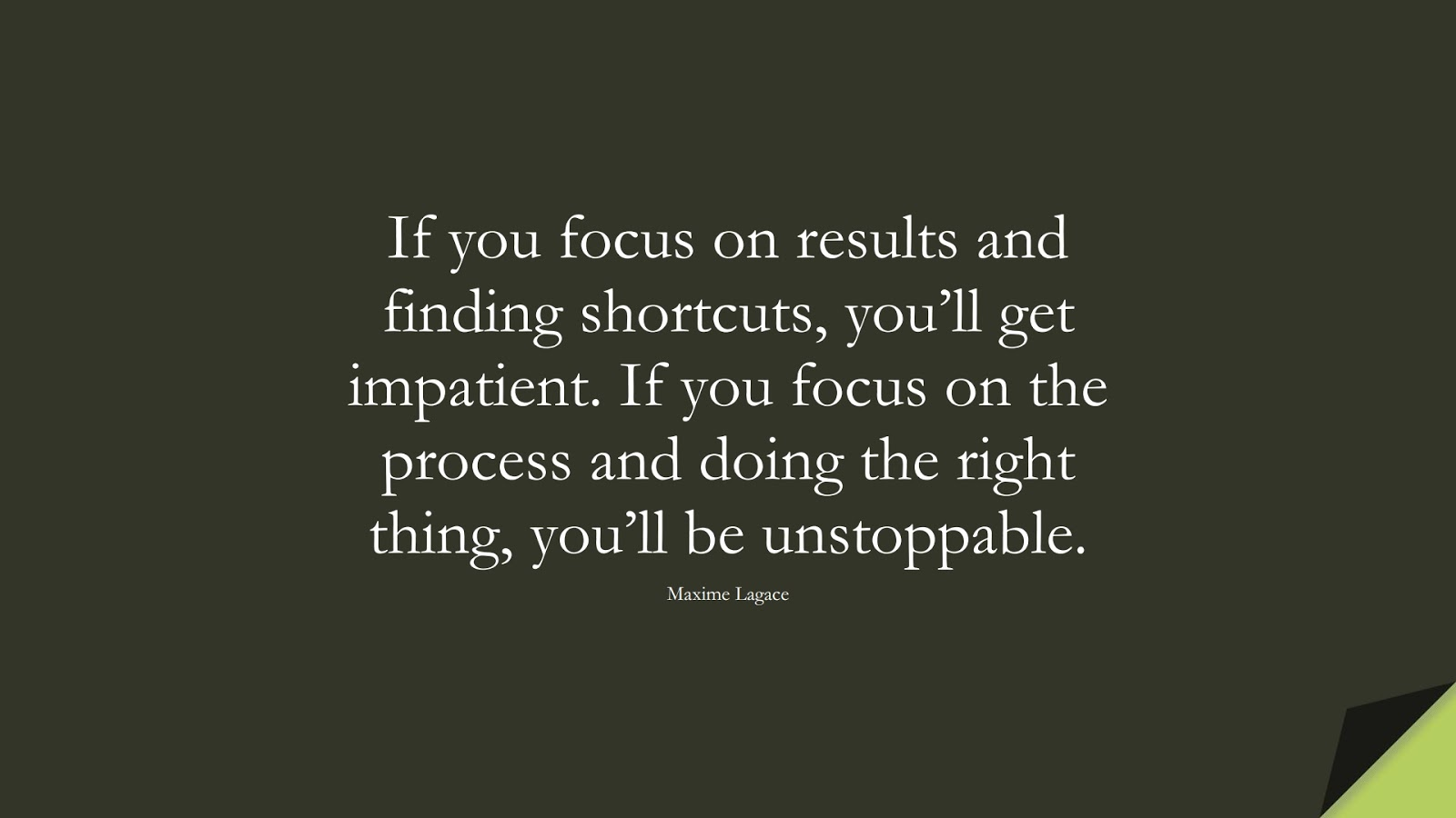If you focus on results and finding shortcuts, you'll get impatient. If you focus on the process and doing the right thing, you'll be unstoppable. (Maxime Lagace);  #PerseveranceQuotes
