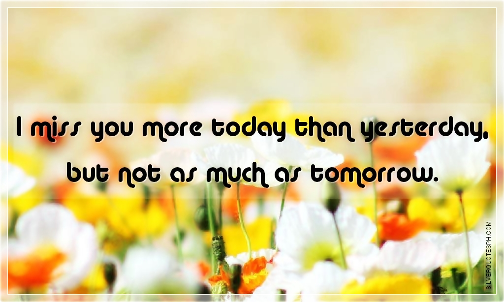 Miss You More Than Quotes: I Miss You More Today That Yesterday But Not As Much As