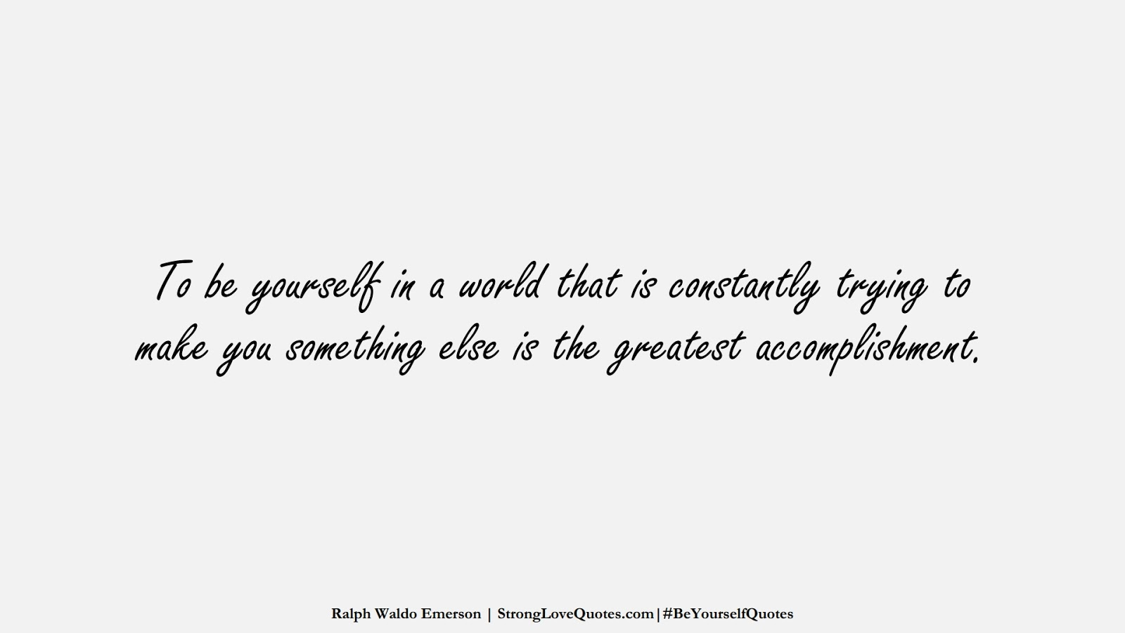 To be yourself in a world that is constantly trying to make you something else is the greatest accomplishment. (Ralph Waldo Emerson);  #BeYourselfQuotes