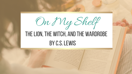 On My Shelf: The Lion, The Witch, and The Wardrobe by C.S. Lewis