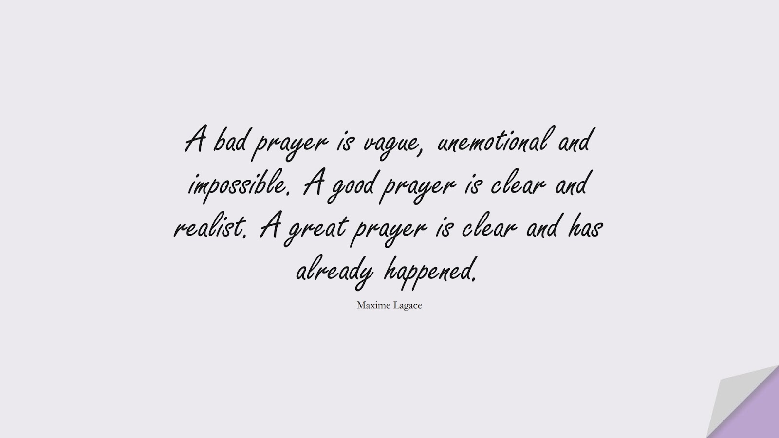 A bad prayer is vague, unemotional and impossible. A good prayer is clear and realist. A great prayer is clear and has already happened. (Maxime Lagace);  #HopeQuotes