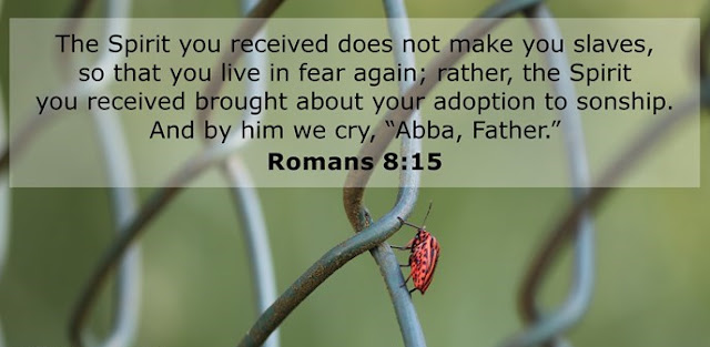 """The Spirit you received does not make you slaves, so that you live in fear again; rather, the Spirit you received brought about your adoption to sonship. And by him we cry, """"Abba, Father."""""""