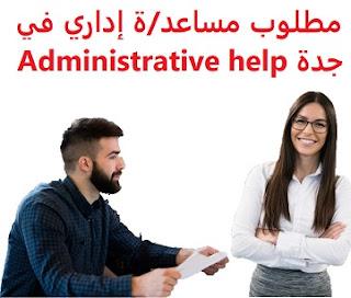 وظائف السعودية مطلوب مساعد/ة إداري في جدة Administrative help