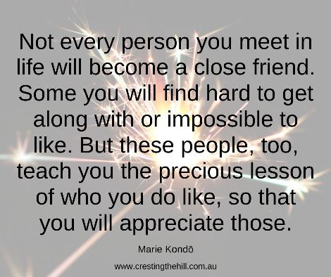 Not every person you meet in life will become a close friend. Some you will find hard to get along with or impossible to like. But these people, too, teach you the precious lesson of who you do like, so that you will appreciate those. #mariekondoquote