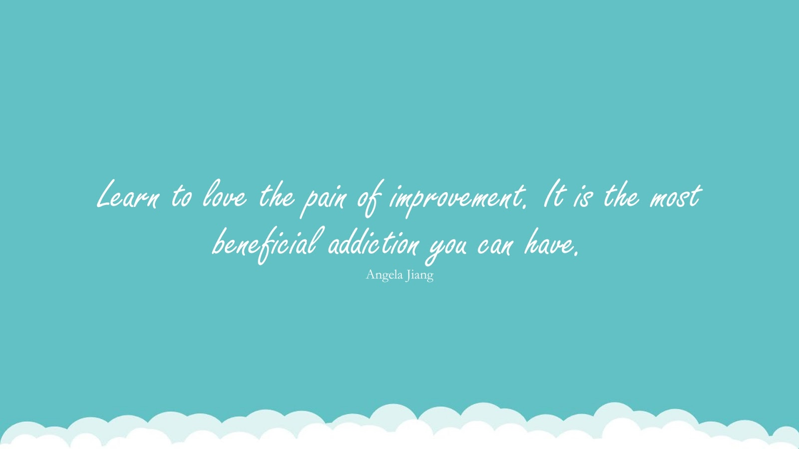 Learn to love the pain of improvement. It is the most beneficial addiction you can have. (Angela Jiang);  #BeingStrongQuotes