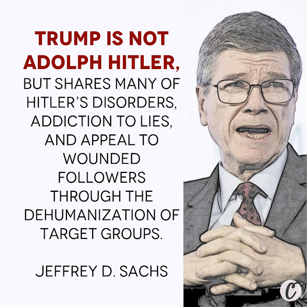 Trump is not Adolph Hitler, but shares many of Hitler's disorders, addiction to lies, and appeal to wounded followers through the dehumanization of target groups. — Jeffrey D. Sachs, PhD