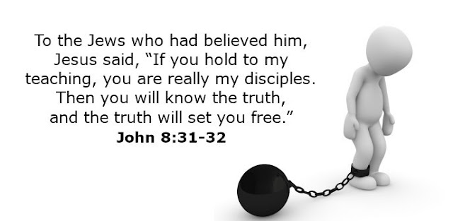 "To the Jews who had believed him, Jesus said, ""If you hold to my teaching, you are really my disciples. Then you will know the truth, and the truth will set you free."""