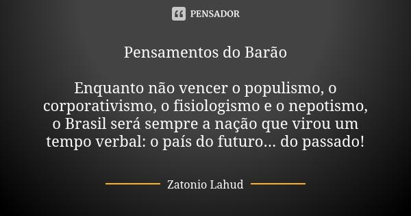 Pensamentos do Barão  Enquanto não vencer o populismo, o corporativismo, o fisiologismo e o nepotismo, o Brasil será sempre a nação que virou um tempo verbal: o país do futuro... do passado!  Zatonio Lahud