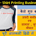 शुरू करे T-Shirt Printing का Bussiness (व्यापार) बहुत ही कम लागत में | T-Shirt Business Details in Hindi