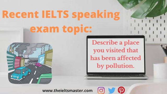 recent-speaking-ielts-topic-Describe-place-you-visited-that-has-been-affected-by-pollution