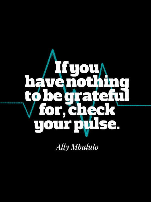 If You Have Nothing To Be Grateful For Check Your Pulse 101 Quotes