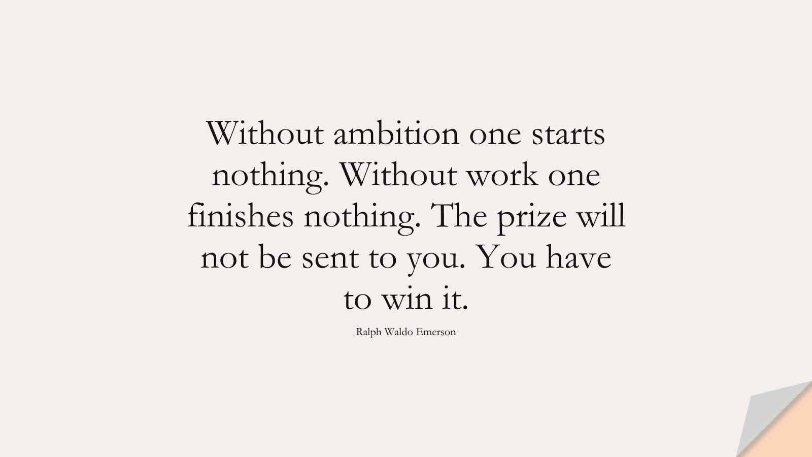 Without ambition one starts nothing. Without work one finishes nothing. The prize will not be sent to you. You have to win it. (Ralph Waldo Emerson);  #HardWorkQuotes