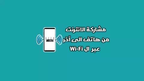 طريقة بث و مشاركة الانترنت عبر الWi-Fi من هاتف الى هاتف