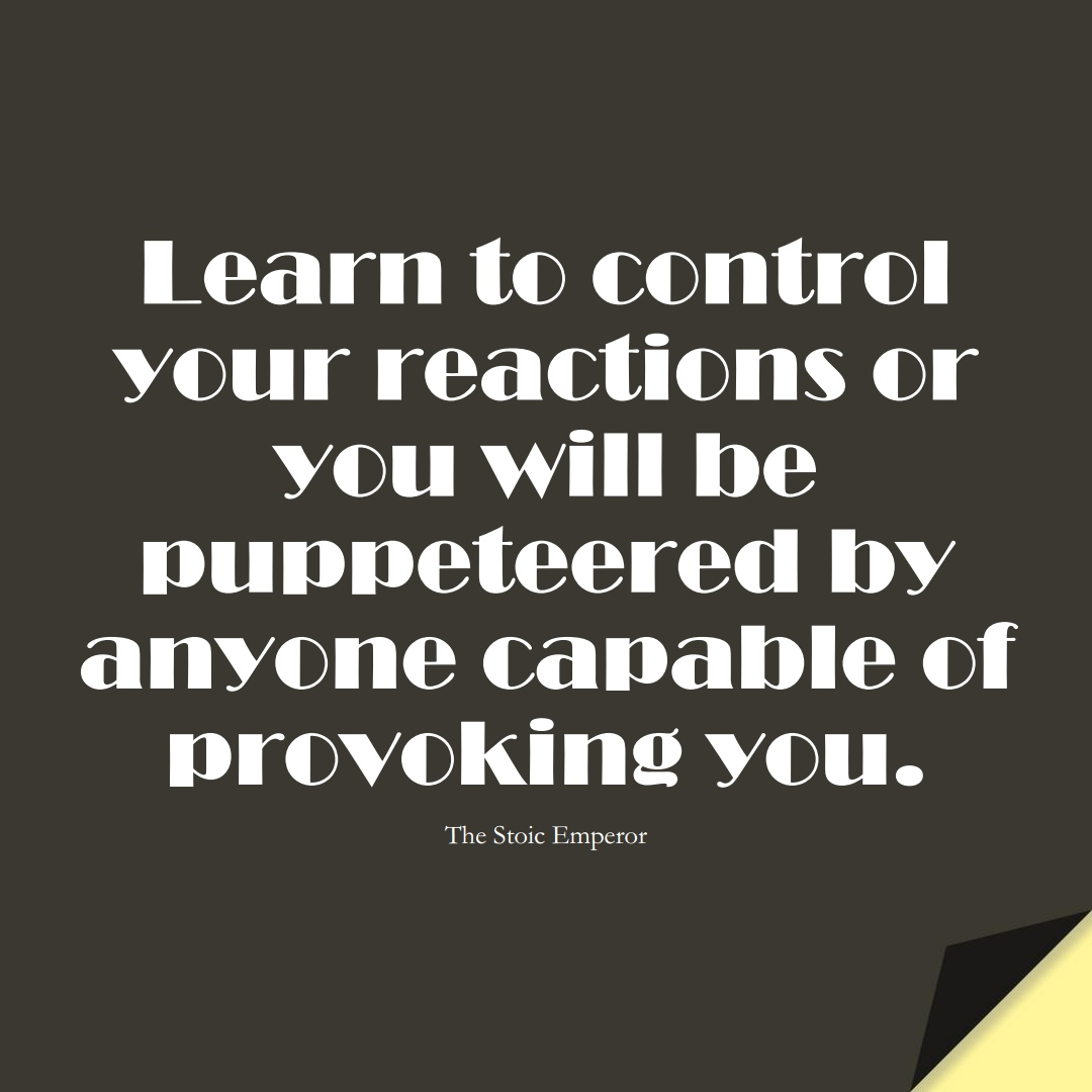 Learn to control your reactions or you will be puppeteered by anyone capable of provoking you. (The Stoic Emperor);  #LearningQuotes