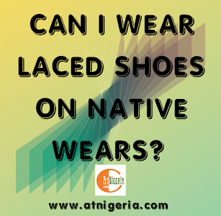 Can I wear laced shoes on Native Wears (Ankara and Aso Ebi)