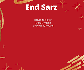 End Sarz- Jazzydo ft Teelex + Shina jay +Eme [Produce by Whytte]