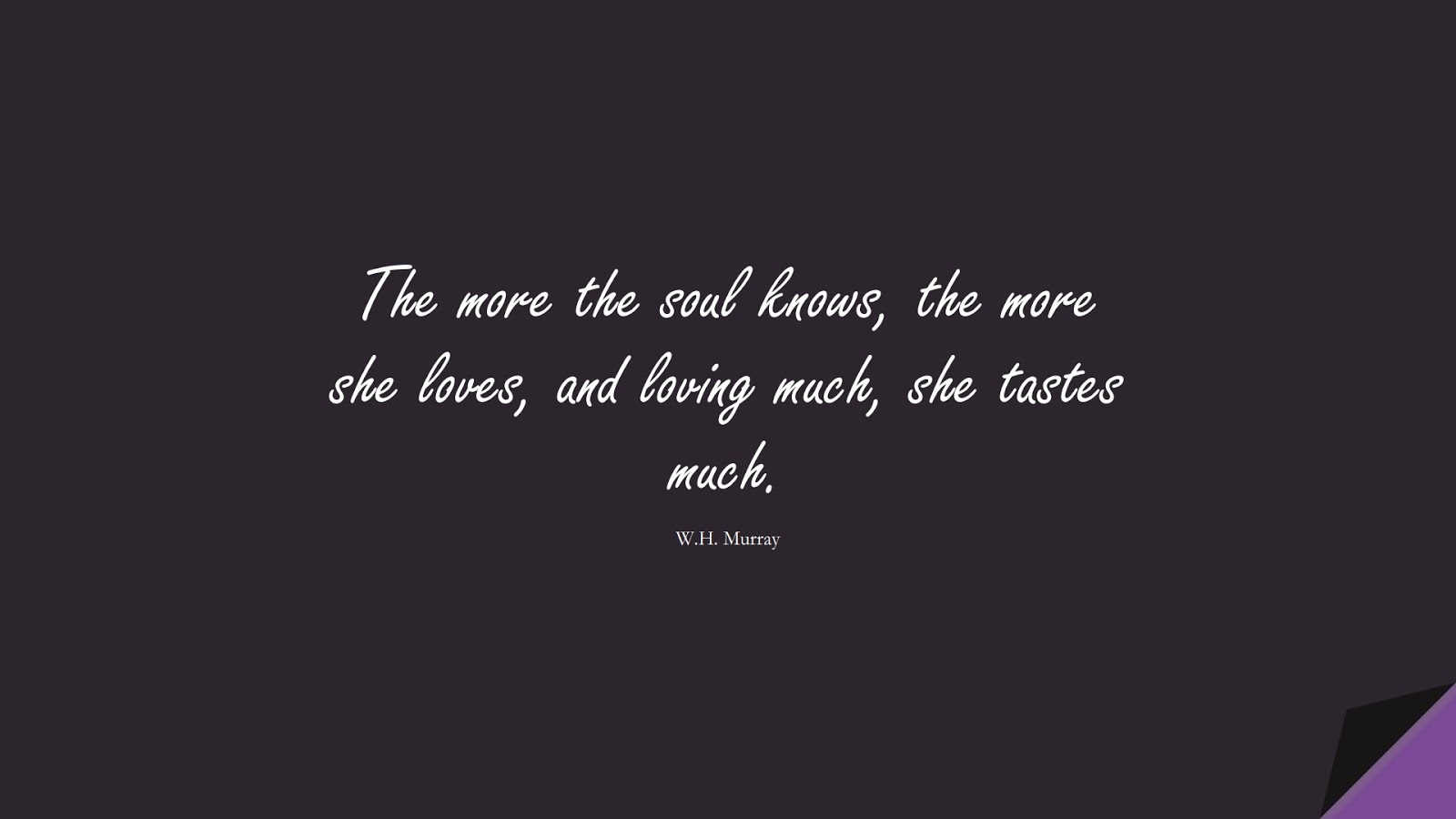 The more the soul knows, the more she loves, and loving much, she tastes much. (W.H. Murray);  #LoveQuotes