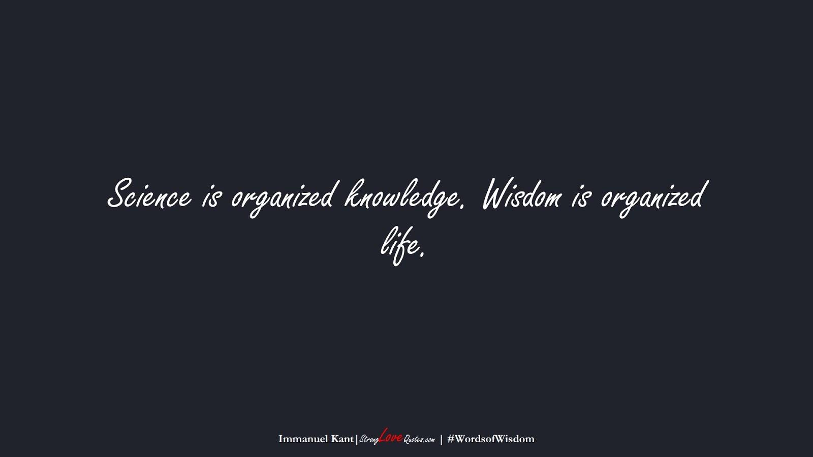 Science is organized knowledge. Wisdom is organized life. (Immanuel Kant);  #WordsofWisdom