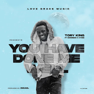[MUSIC] TORY KING - YOU HAVE DONE ME WELL ft GOODNESS and HYDEE