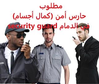 وظائف السعودية مطلوب حارس أمن (كمال أجسام) في الدمام security guard