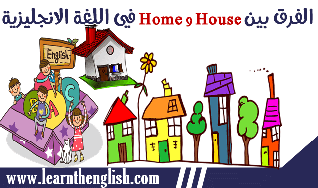 ما هو الفرق بين كلمة Home و House في اللغة الانجليزية