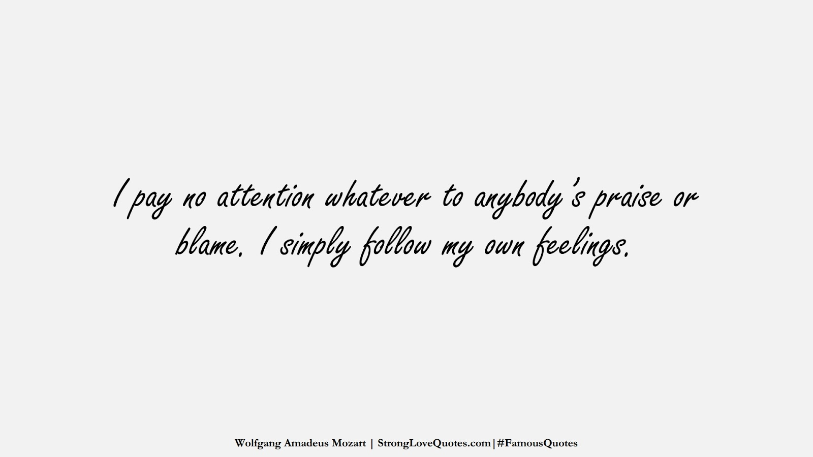 I pay no attention whatever to anybody's praise or blame. I simply follow my own feelings. (Wolfgang Amadeus Mozart);  #FamousQuotes