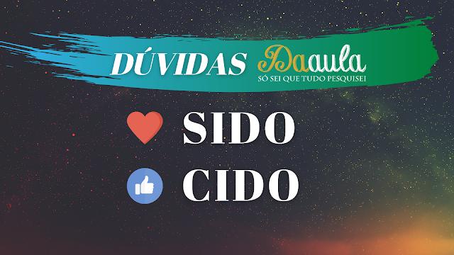 Qual a forma correta, Sido ou Cido?