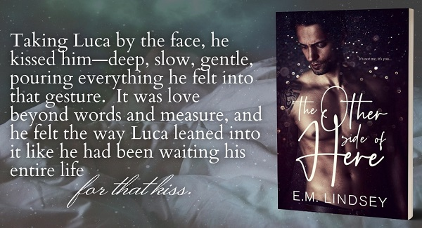 Taking Luca by the face, he kissed him – deep, slow, gentle, pouring everything he felt into that gesture. It was love beyond words and measure, and he felt the way Luca leaned into it like he had been waiting his entire life for that kiss.