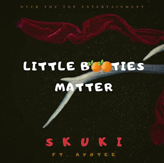 "Over The Top Entertainment music duo Skuki comes through with their latest single dubbed ""Little Booties Matter"" featuring Ayotee and Produced by DJ Mo."