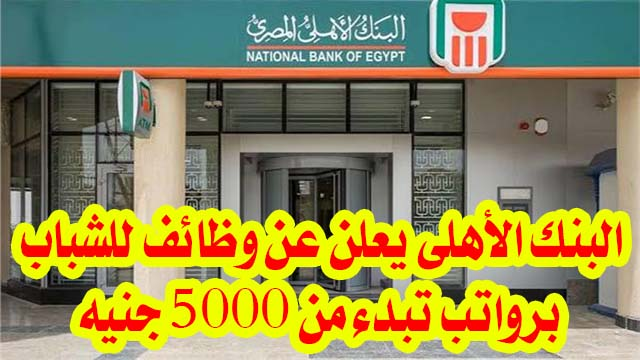البنك الأهلي يعلن عن وظائف للشباب برواتب تبدء من 5000 جنيه