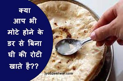 क्या आप भी मोटे होने के डर से बिना घी की रोटी खाते है?