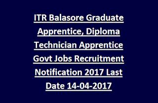 ITR Balasore Graduate Apprentice, Diploma Technician Apprentice Govt Jobs Recruitment Notification 2017 Last Date 14-04-2017