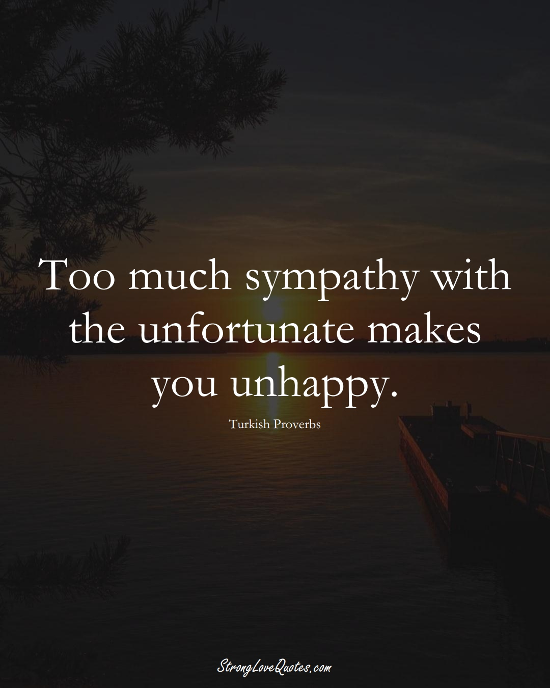 Too much sympathy with the unfortunate makes you unhappy. (Turkish Sayings);  #MiddleEasternSayings