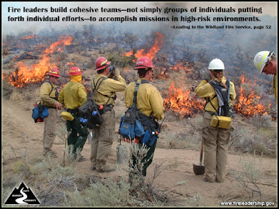 Fire leaders build cohesive teams—not simply groups of individuals putting forth individual efforts—to accomplish missions in high-risk environments. –Leading in the Wildland Fire Service, page 52
