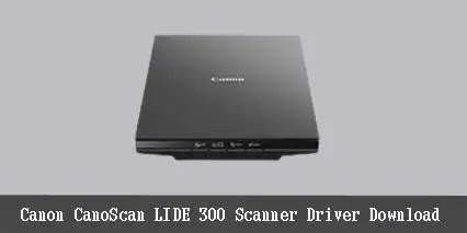 Canon LiDE 300 Scanner Driver Free Download 2021