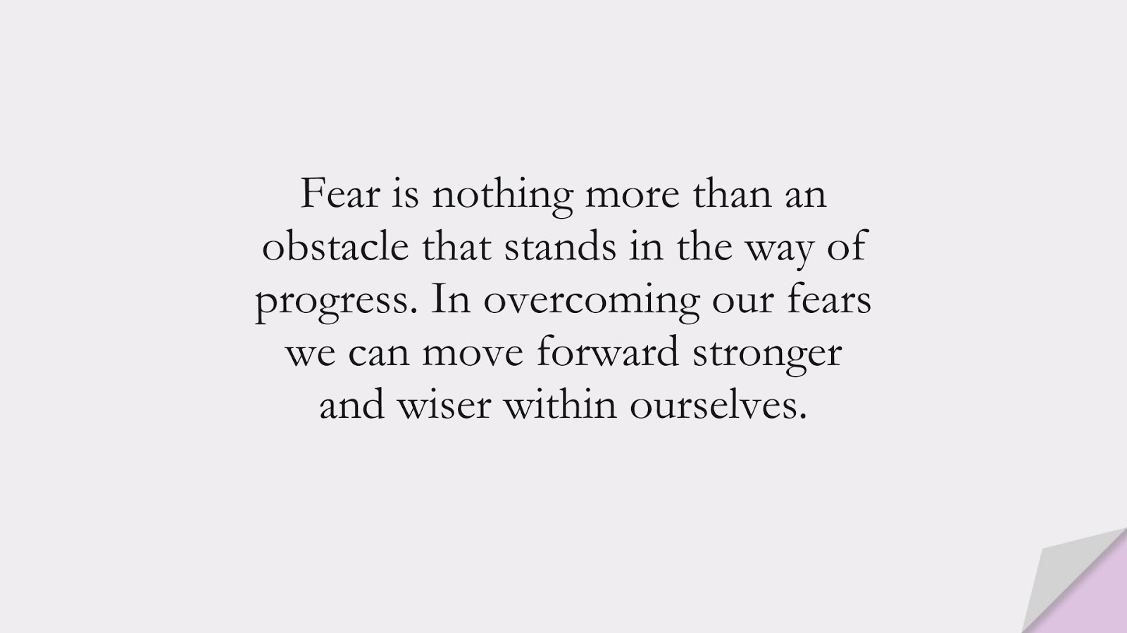 Fear is nothing more than an obstacle that stands in the way of progress. In overcoming our fears we can move forward stronger and wiser within ourselves.FALSE