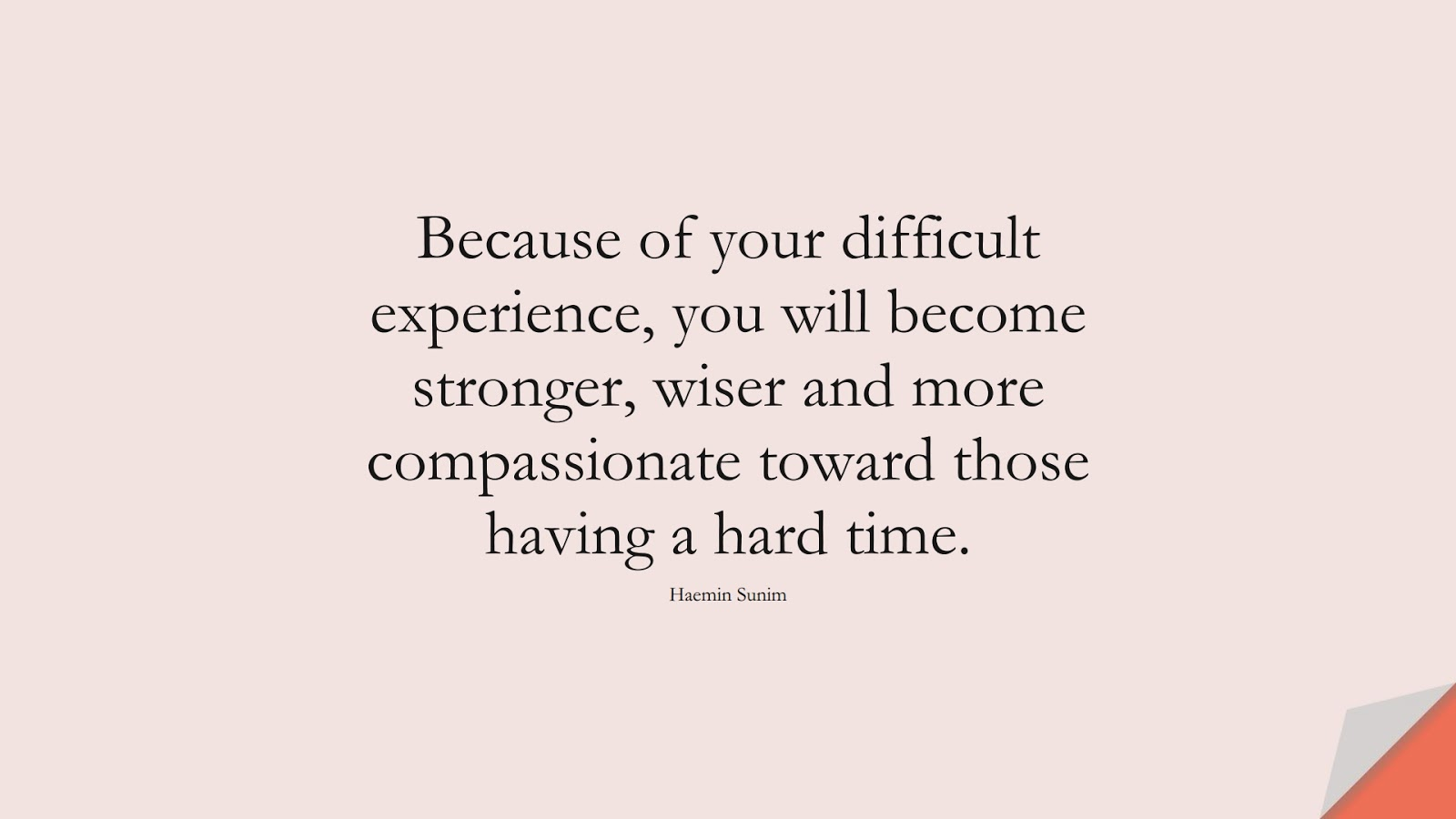 Because of your difficult experience, you will become stronger, wiser and more compassionate toward those having a hard time. (Haemin Sunim);  #DepressionQuotes