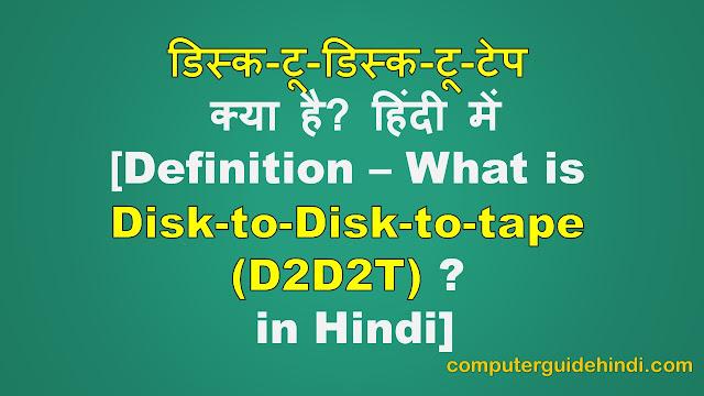 परिभाषा - डिस्क-टू-डिस्क-टू-टेप (D2D2T) क्या है? हिंदी में [Definition - What is Disk-To-Disk-To-Tape (D2D2T)? in Hindi]